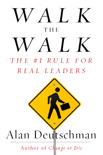 Walk the Walk: The #1 Rule for Real Leaders, from Author Alan Deutschman, to be published September 2009 by Penguin Books